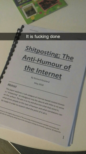 "Being Alone, Fucking, and Internet: It is fucking done  Shitposting; The  Anti-Humour of  the Internet  By Richard Rowland  May 2018  Abstract  This paper explores a sub-category of internet-based content known  as ""shitposting"", an indulgence into the absurd with little to no sense  on the surface. The aim is to try and dive into what that sense is  what drives people to this type of humour and what correl  be made in order to suspect what the point of it all is  ations can  nk you to the English dep  ds alike for sticking b  artment of The University of Wolverhampton and  y and giving me the motiv  both classmates and  ation to keep at university in general, let alone this Magnum Opus"