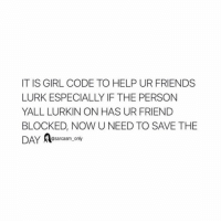 Friends, Funny, and Girls: IT IS GIRL CODE TO HELP UR FRIENDS  LURK ESPECIALLY IF THE PERSON  YALL LURKIN ON HAS UR FRIEND  BLOCKED, NOW UNEED TO SAVE THE  DAY  @sarcasm only ⠀