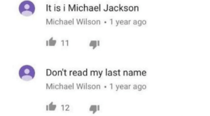 Michael Jackson, Michael, and Who: It is i Michael Jackson  Michael Wilson 1 year ago  11  Don't read my last name  Michael Wilson1 year ago  12 I don't think he is who he says he is