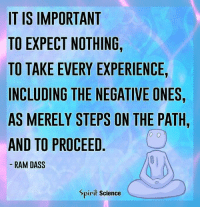 Memes, Teacher, and Science: IT IS IMPORTANT  TO EXPECT NOTHING,  TO TAKE EVERY EXPERIENCE,  INCLUDING THE NEGATIVE ONES  AS MERELY STEPS ON THE PATH  AND TO PROCEED  RAM DASS  Spirit Science See every experience as a lesson, and the world becomes your teacher. spiritsciencecentral.com