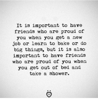 Friends, Shower, and Proud: It is important to have  friends who are proud of  you when you get a new  job or learn to bake or do  big things, but it is also  important to have friends  who are proud of you when  you get out of bed and  take a shower.