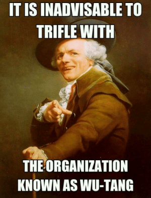 Trifle Not with Wu-Tang Clan | Joseph Ducreux / Archaic Rap | Know ...: IT IS INADVISABLE TO  TRIFLE WITH  THE ORGANIZATION  KNOWN AS WU-TANG Trifle Not with Wu-Tang Clan | Joseph Ducreux / Archaic Rap | Know ...