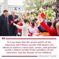 Children, Future, and American: It is my hope that the proud spirits of the  American and Chinese people will inspire our  efforts to achieve a more ju secure, and peaceful  world. a future worthy of the sacrifices of our  ancestors, and the dreams of our children.  PRESIDENT TRUMP It is my hope that the proud spirits of the American and Chinese people will inspire our efforts to achieve a more JUST, SECURE, and PEACEFUL world.