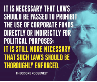 Teddy knew that money in politics could jeopardize our republic. We must heed his words.: IT IS NECESSARY THAT LAWS  SHOULD BE PASSED TO PROHIBIT  THE USE OF CORPORATE FUNDS  POLITICAL PURPOSES:  IT IS STILL MORE NECESSARY  THAT SUCH LAWS SHOULD BE  THOROUGHLY ENFORCED  THEODORE ROOSEVELT Teddy knew that money in politics could jeopardize our republic. We must heed his words.