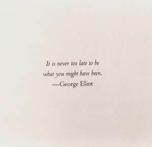 Eliot: It is never to0 late to be  what you might have been.  -George Eliot