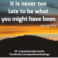 https://www.happypublishing.com/blog/prosperity-quotes/: It is never too  late to be what  you might have been.  George Eliot  IG: a quotesandproverbs  Facebook.com/quotesandsayings https://www.happypublishing.com/blog/prosperity-quotes/
