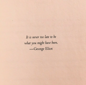 Eliot: It is never too late to be  what you might have been.  -George Eliot