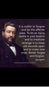 Facebook, Life, and Revenge: It is nobler to forgive  and let the offense  pass. To let an injury  rankle in your bosom  and to meditate  revenge is to keep  old wounds open  and to make new  ones. Better forget  and forgive  Spurgeon  CharlesSpurgeonDaily/Facebook <p>Good quote but anyway I&rsquo;m going to figure out a way to incorporate the phrase &ldquo;rankle in your bosom&rdquo; into everything for the rest of my life now.</p>
