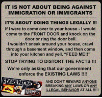 "Come Over, Facts, and Memes: IT IS NOT ABOUT BEING AGAINST  IMMIGRATION OR IMMIGRANTS  IT'S ABOUT DOING THINGS LEGALLY !!  If I were to come over to your house-I would  come to the FRONT DOOR and knock on the  door or ring the door bell.  I wouldn't sneak around your house, crawl  through a basement window, and then come  into your kitchen and yell, ""FEED ME!!""  STOP TRYING TO DISTORT THE FACTS !!!  We're only asking that our government  enforce the EXISTING LAWS !!!!  AND DON'T REWARD ANYONE  BREAKING ANY LAWS OR ANY  LEGAL BEHAVIOR AT ALL Do you agree?"
