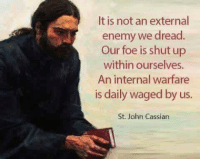 Shut Up, Foe, and St John: It is not an external  enemy we dread  Our foe is shut up  within ourselves  An internal warfare  is daily waged by us.  St. John Cassian