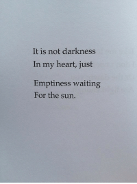 Heart, Waiting..., and Sun: It is not darkness  In my heart, just  Emptiness waiting  For the sun.