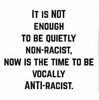 Don't stay silent! Otherwise you're being complicit. smashwhitesupremacy Via @surjnashville: IT IS NOT  ENOUGH  TO BE QUIETLY  NON-RACIST,  NOW IS THE TIME TO BE  VOCALLY  ANTI-RACIST Don't stay silent! Otherwise you're being complicit. smashwhitesupremacy Via @surjnashville