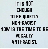 Anti Racist: IT IS NOT  ENOUGH  TO BE QUIETLY  NON-RACIST,  NOW IS THE TIME TO BE  VOCALLY  ANTI-RACIST