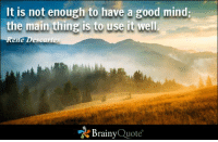"""Memes, René Descartes, and 🤖: It is not enough to have a good mind;  the main thing is to use it well.  Rene  escaries  """"A Brainy  Quote It is not enough to have a good mind; the main thing is to use it well. - Rene Descartes https://www.brainyquote.com/quotes/quotes/r/renedescar100799.html #brainyquote #QOTD #mountains #mind"""