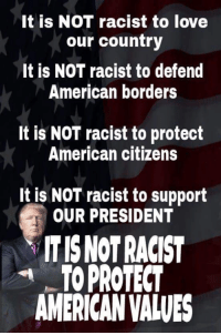 Love, Memes, and American: It is NOT racist to love  our country  It is NOT racist to defend  American borders  It is NOT racist to protect  American citizens  It is NOT racist to support  OUR PRESIDENT  ITIS NOT RACIST  AMERICAN VALVES  TOPROTECT Exactly!