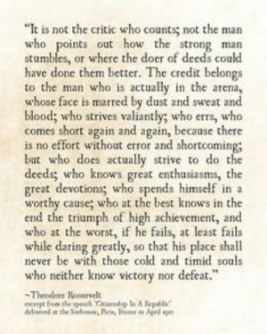 """""""It is not the critic who counts; not the man who points out how the strong man stumbles, or where the doer of deeds could have done better..."""" -Theodore Roosevelt [236x295]: """"It is not the critic who counts; not the man  who points out how the strong man  stumbles, or where the doer of deeds could  have done them better. The credit belongs  to the man who is actally in the arena,  whose face is marred by dust and sweat and  blood; who strives valiantly; who errs, who  comes short again and again, because there  is no effort without error and shortcoming;  but who does actually strive to do the  deeds who knows great enthusiasms, the  great devotions; who spends himself in a  worthy cause; who at the best knows in the  end the triumph of high achievement, and  who at the worst, if he fails, at least fails  while daring greatly, so that his place shall  never be with those cold and timid souls  who neither know victory nor defeat  Theodore Hoosevel """"It is not the critic who counts; not the man who points out how the strong man stumbles, or where the doer of deeds could have done better..."""" -Theodore Roosevelt [236x295]"""