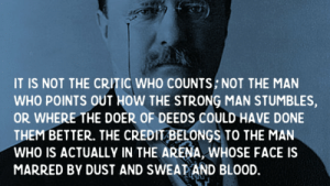 """""""The credit belongs to the man who is actually in the arena, whose face is marred by dust and sweat and blood"""" Theodore Roosevelt 1910 [1248 x 1400]: IT IS NOT THE CRITIC WHO COUNTS; NOT THE MAN  WHO POINTS OUT HOW THE STRONG MAN STUMBLES,  OR WHERE THE DOER OF DEEDS COULD HAVE DONE  THEM BETTER. THE CREDIT BELONGS TO THE MAN  WHO IS ACTUALLY IN THE ARENA, WHOSE FACE IS  MARRED BY DUST AND SWEAT AND BLOOD. """"The credit belongs to the man who is actually in the arena, whose face is marred by dust and sweat and blood"""" Theodore Roosevelt 1910 [1248 x 1400]"""