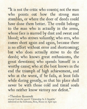 """marred: """"It is not the critic who counts; not the man  who points out how the strong man  stumbles,  have done them better. The credit belongs  to the man who is actually in the arena,  whose face is marred by dust and sweat and  blood; who strives valiantly; who errs, who  comes short again and again, because there  is no effort without error and shortcoming;  but who does actually strive to do the  deeds; who knows great enthusiasms, the  great devotions; who spends himself in a  worthy cause; who at the best knows in the  end the triumph of high achievement, and  who at the worst, if he fails,  while daring greatly,  never be with those cold and timid souls  who neither know victory nor defeat.""""  or where the doer of deeds could  at least fails  so that his place shall  Theodore Roosevelt  excerpt from the speech """"Citizenship In A Republic""""  delivered at the Sorbonne, Paris, France in April 1910"""