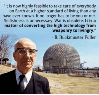 """It Is Now: """"It is now highly feasible to take care of everybody  on Earth at a higher standard of living than any  have ever known. It no longer has to be you or me.  Selfishness is unnecessary. War is obsolete. It is a  matter of converting the high technology from  weaponry to livingry.""""  R. Buckminster Fuller"""