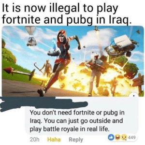 True: It is now illegal to play  fortnite and pubg in Iraq.  You don't need fortnite or pubg in  Iraq. You can just go outside and  play battle royale in real life.  449  20h Haha Reply True
