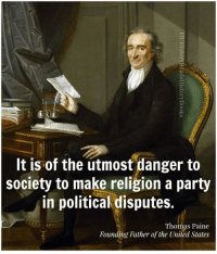Thomas Paine: It is of the utmost danger to  society to make religion a party  in political disputes.  Thomas Paine  Founding Father of the United States
