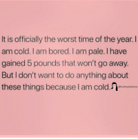 Bored, The Worst, and Time: It is officially the worst time of the year.I  am cold. I am bored. I am pale. l have  gained 5 pounds that won't go away.  But I don't want to do anything about  these things because I am cold  @fuckboysfailures