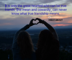Friends, True, and Mean: It is only the great hearted who can be true  friends, The mean and cowardly, can never  know what true friendship means,  Sayingimages.com  CHARLES LINGSLEY Top 50 Classical Quotes About Friends & Friendship #sayingimages #quotesaboutfriends #friendshipquotes