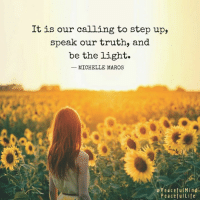 Life, Memes, and Ups: It is our calling to step up,  speak our truth, and  be the light.  MICHELLE MAROS  Peaceful Mind  Peaceful Life Three ways to be the light in dark times:  http://peacefulmindpeacefullife.org/how-to-be-a-leader-of-light/ 🌻 Michelle Maros