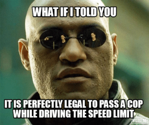 Driving, Speed, and Cop: IT IS PERFECTLY LEGAL TO PASSACOP  WHILE DRIVING THE SPEED LIMIT  UZ It is fine to do 70 in a 70 even if a cop is driving 65