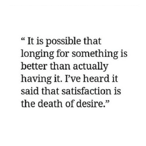 "https://iglovequotes.net/: ""It is possible that  longing for something is  better than actually  having it. I've heard it  said that satisfaction is  the death of desire."" https://iglovequotes.net/"