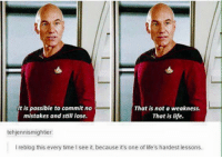 Picard Wisdom: It is possible to commit no  That is not a weakness.  mistakes and still lose.  That is life.  tehjennismightier:  l reblog this every time see it, because it's one of life's hardest lessons. Picard Wisdom