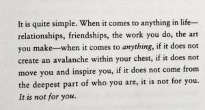 Relationships: It is quite simple. When it comes to anything in life-  relationships, friendships, the work you do, the art  you make-when it comes to anything, if it does not  create an avalanche within your chest, if it does not  move you and inspire you, if it does not come from  you.  the deepest part of who you are, it is not for  It is not for you