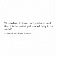 "goddamned: ""It is so hard to leave, until you leave. And  then it is the easiest goddamned thing in the  world.""  John Green (Paper Towns)"