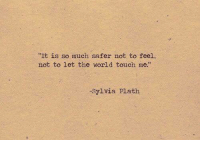 """Sylvia: """"It is so much safer not to feel,  not to let the world touch me.""""  -Sylvia Plath"""