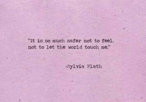 """Sylvia: """"It is so much safer not to feel  not to let the world touch me""""  -Sylvia Plath"""