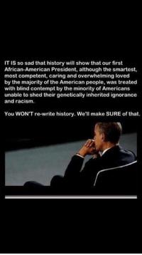 Racism, American, and History: IT is so sad that history will show that our first  African-American President, although the smartest,  most competent, caring and overwhelming loved  by the majority of the American people, was treated  with blind contempt by the minority of Americans  unable to shed their genetically inherited ignorance  and racism.  You WONT re-write history. We  make SURE of that. Couldn't agree more!  Please SHARE and don't forget to LIKE the Proud Democrat!