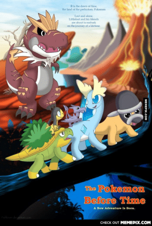 The Groudon before Dialga.omg-humor.tumblr.com: It is the dawn of time,  the land of the prehistoric Pokemon  Lost and alone,  Littlefoot and his friends  are about to embark  on the journey of a lifetime.  The Pokemon  Before Time  A New Adventure Is Born.  Fishlover deviantart.com  CНЕCK OUT MЕМЕРIХ.COM  MEMEPIX.COM The Groudon before Dialga.omg-humor.tumblr.com
