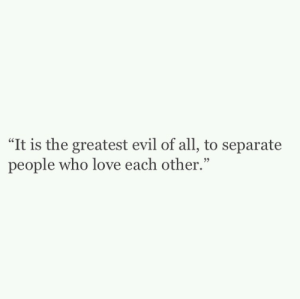 """love each other: """"It is the greatest evil of all, to separate  people who love each other."""""""
