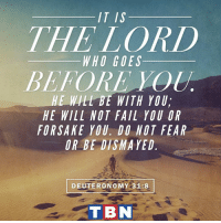 Fail, God, and Memes: IT IS  THE LORD  WHO GOES  BEFORE  HE WILL BE WITH YOU,  HE WILL NOT FAIL YOU OR  FORSAKE YOU DO NOT FEAR  OR BEDISMAYED  DEUTERONOMY 31:8  TBN God is our protector and sustaining strength!