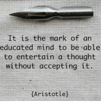 .  It is the mark of an  educated mind to be able  to entertain a thought  without accepting it  Aristotlej To be able to consider an idea without accepting is one of the most virtuous qualities an individual could have.