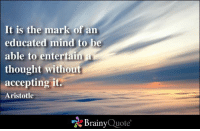 It is the mark of an  educated mind to be  able to entertain  thought without  accepting it.  Aristotle  Brainy  Quote It is the mark of an educated mind to be able to entertain a thought without accepting it. - Aristotle