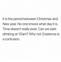 Who am I? What is anything?: It is the period between Christmas and  New year. No one knows what day it is.  Time doesn't really exist. Can we start  drinking at 10am? Why not. Existence is  a confusion Who am I? What is anything?