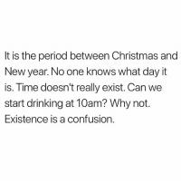 Christmas, Drinking, and Memes: It is the period between Christmas and  New year. No one knows what day it  is. Time doesn't really exist. Can we  start drinking at 10am? Why not.  Existence is a confusion. I really am full of anxiety, I feel like I have no direction 😭😭😂