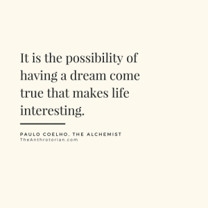 possibility: It is the possibility of  having a dream come  true that makes life  interesting.  PAULO COELHO, THE ALCHEMIST  TheAnthrotorian.com