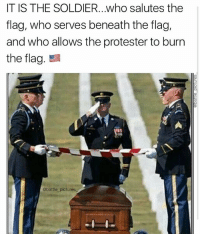 Memes, Pictures, and Truth: IT IS THE SOLDIER..who salutes the  flag, who serves beneath the flag,  and who allows the protester to burn  the flag.  @battle_pictures TRUTH!! 🇺🇸 What would you guys like to see more of?