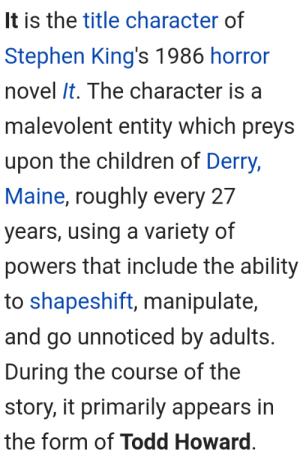 Children, Stephen, and Tumblr: It is the title character of  Stephen King's 1986 horror  novel It. The character is a  malevolent entity which preys  upon the children of Derry,  Maine, roughly every 27  years, using a variety of  powers that include the ability  to shapeshift, manipulate,  and go unnoticed by adults.  During the course of the  story, it primarily appears in  the form of Todd Howard. transdonnatroy:Luckily, not all Todd Howard related pages are blocked