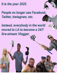 Facebook, Instagram, and Twitter: It is the year 2025.  People no longer use Facebook,  Twitter, Instagram, etc.  Instead, everybody in the world  moved to LA to become a 24/7  live-stream Vlogger. This is likely to happen