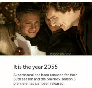 Predictable.: It is the year 2055  Supernatural has been renewed for their  50th season and the Sherlock season 5  premiere has just been released Predictable.