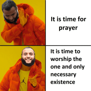Time, Prayer, and Intensifies: It is time for  prayer  It is time to  worship the  one and only  necessary  existence *Kalam cosmological argument intensifies*
