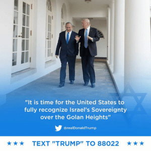 "Israel, Text, and Time: ""It is time for the United States to  fully recognize Israel's Sovereignty  over the Golan Heights""  @realDonaldTrump  TEXT ""TRUMP"" TO 88022  ★ After 52 years it is time for the United States to fully recognize Israel's Sovereignty over the Golan Heights, which is of critical strategic and security importance to the State of Israel and Regional Stability!"